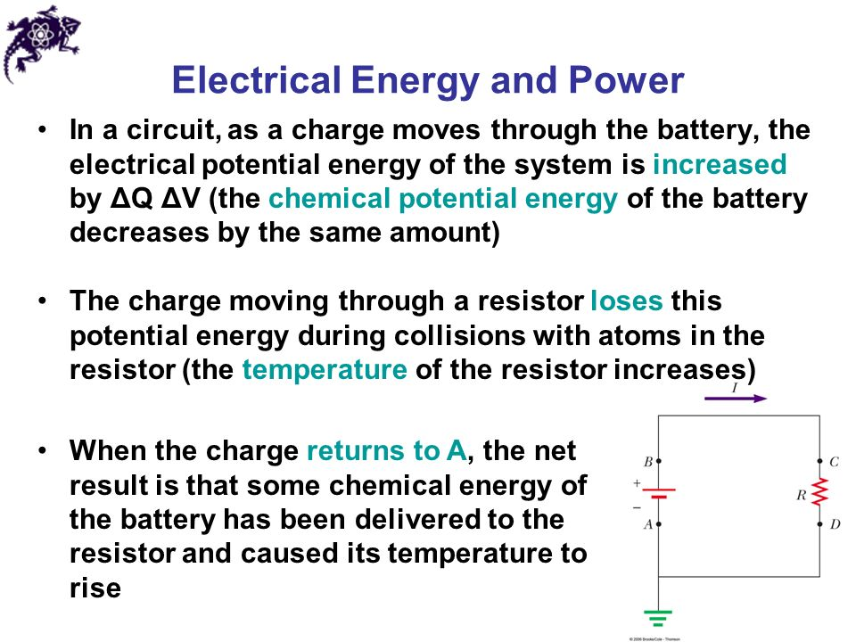 Electrical Energy and Power In a circuit, as a charge moves through the battery, the electrical potential energy of the system is increased by ΔQ ΔV (the chemical potential energy of the battery decreases by the same amount) The charge moving through a resistor loses this potential energy during collisions with atoms in the resistor (the temperature of the resistor increases) When the charge returns to A, the net result is that some chemical energy of the battery has been delivered to the resistor and caused its temperature to rise