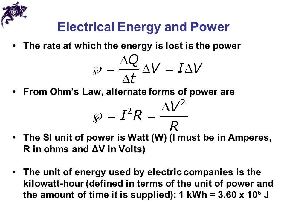 Electrical Energy and Power The rate at which the energy is lost is the power From Ohm's Law, alternate forms of power are The SI unit of power is Watt (W) (I must be in Amperes, R in ohms and ΔV in Volts) The unit of energy used by electric companies is the kilowatt-hour (defined in terms of the unit of power and the amount of time it is supplied): 1 kWh = 3.60 x 10 6 J