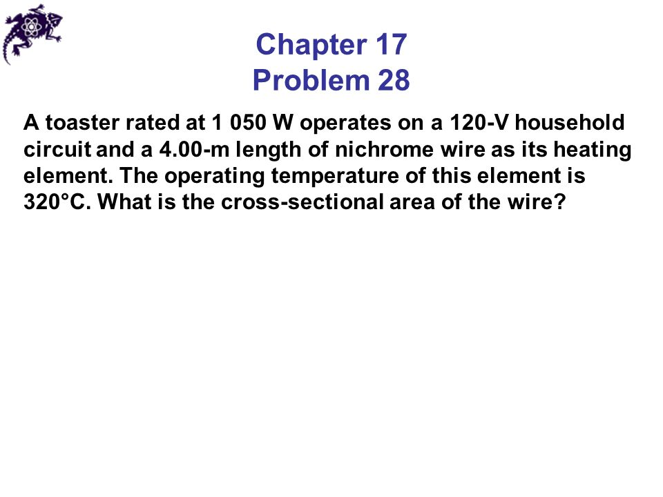 Chapter 17 Problem 28 A toaster rated at W operates on a 120-V household circuit and a 4.00-m length of nichrome wire as its heating element.