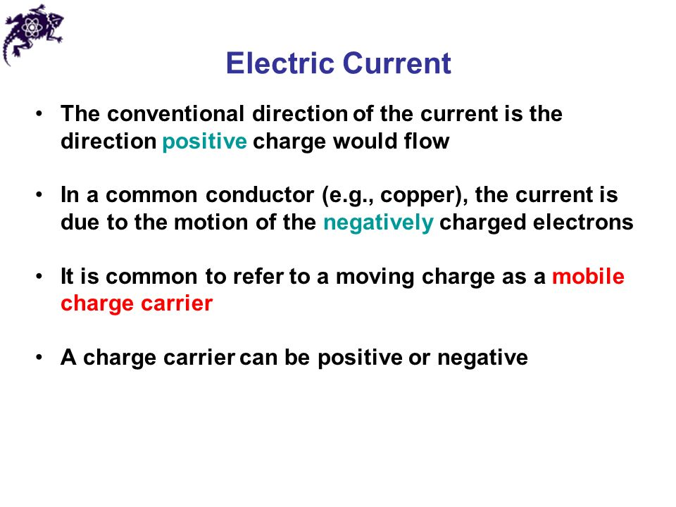 Electric Current The conventional direction of the current is the direction positive charge would flow In a common conductor (e.g., copper), the current is due to the motion of the negatively charged electrons It is common to refer to a moving charge as a mobile charge carrier A charge carrier can be positive or negative