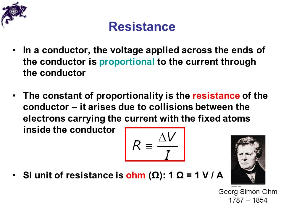 Resistance In a conductor, the voltage applied across the ends of the conductor is proportional to the current through the conductor The constant of proportionality is the resistance of the conductor – it arises due to collisions between the electrons carrying the current with the fixed atoms inside the conductor SI unit of resistance is ohm (Ω): 1 Ω = 1 V / A Georg Simon Ohm 1787 – 1854
