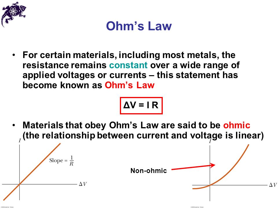 Ohm's Law For certain materials, including most metals, the resistance remains constant over a wide range of applied voltages or currents – this statement has become known as Ohm's Law ΔV = I R Materials that obey Ohm's Law are said to be ohmic (the relationship between current and voltage is linear) Non-ohmic