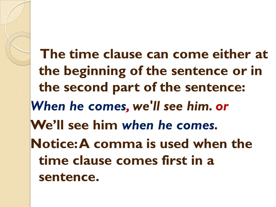 The time clause can come either at the beginning of the sentence or in the second part of the sentence: When he comes, we ll see him.