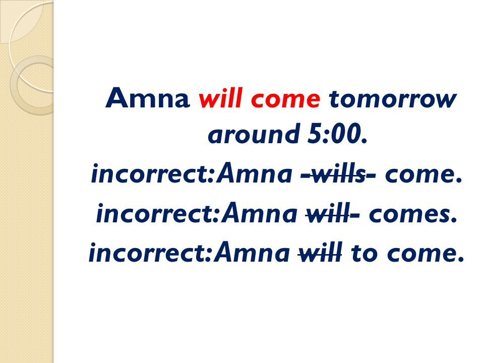 Amna will come tomorrow around 5:00. incorrect: Amna -wills- come.