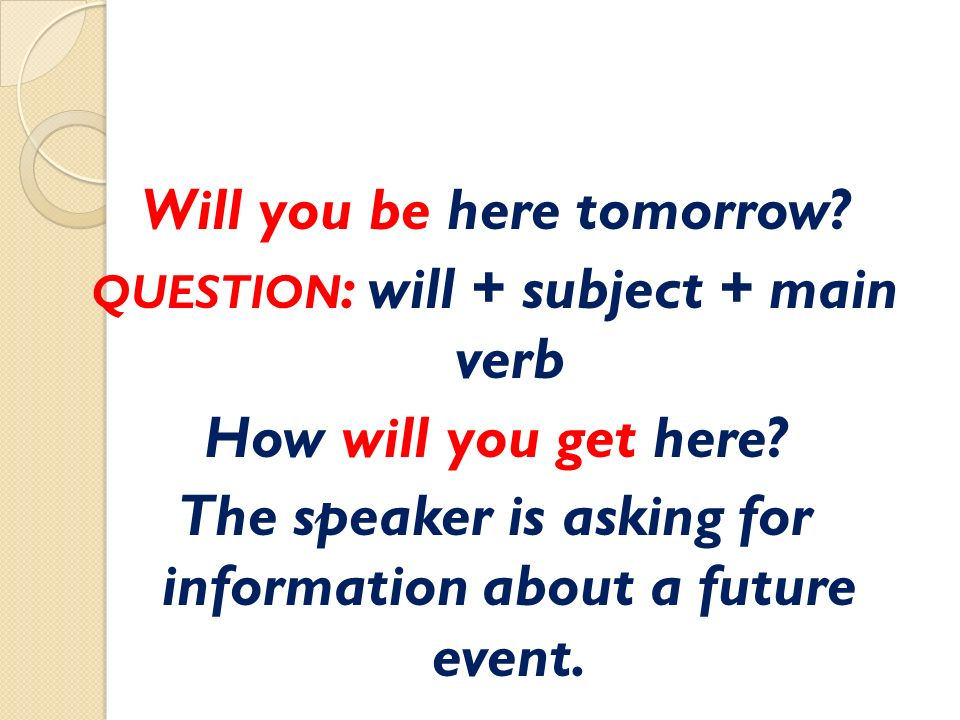 Will you be here tomorrow. QUESTION : will + subject + main verb How will you get here.