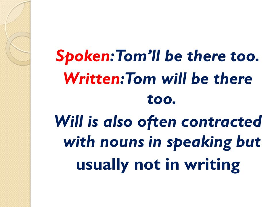 Spoken: Tom'll be there too. Written: Tom will be there too.