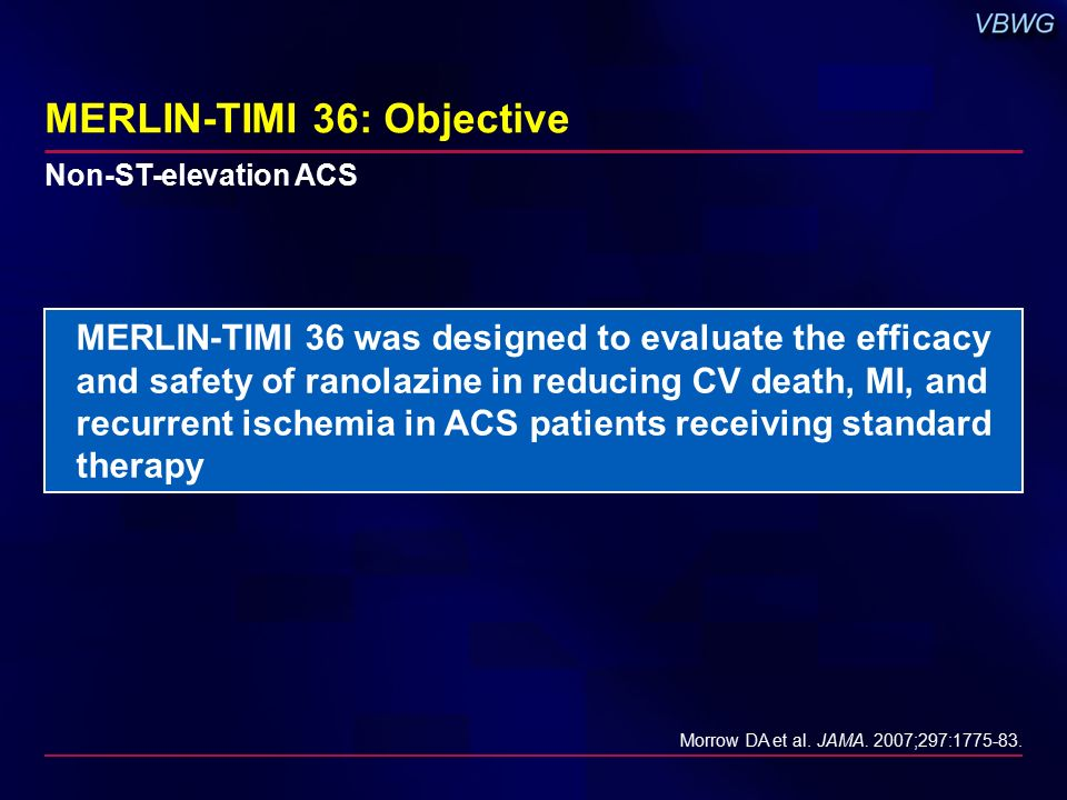 MERLIN-TIMI 36: Objective MERLIN-TIMI 36 was designed to evaluate the efficacy and safety of ranolazine in reducing CV death, MI, and recurrent ischemia in ACS patients receiving standard therapy Morrow DA et al.