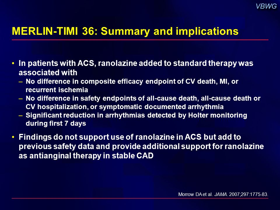 MERLIN-TIMI 36: Summary and implications In patients with ACS, ranolazine added to standard therapy was associated with –No difference in composite efficacy endpoint of CV death, MI, or recurrent ischemia –No difference in safety endpoints of all-cause death, all-cause death or CV hospitalization, or symptomatic documented arrhythmia –Significant reduction in arrhythmias detected by Holter monitoring during first 7 days Findings do not support use of ranolazine in ACS but add to previous safety data and provide additional support for ranolazine as antianginal therapy in stable CAD Morrow DA et al.