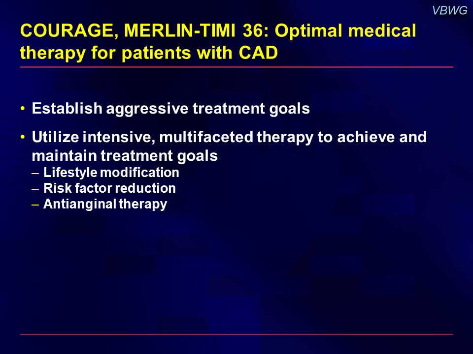 COURAGE, MERLIN-TIMI 36: Optimal medical therapy for patients with CAD Establish aggressive treatment goals Utilize intensive, multifaceted therapy to achieve and maintain treatment goals –Lifestyle modification –Risk factor reduction –Antianginal therapy