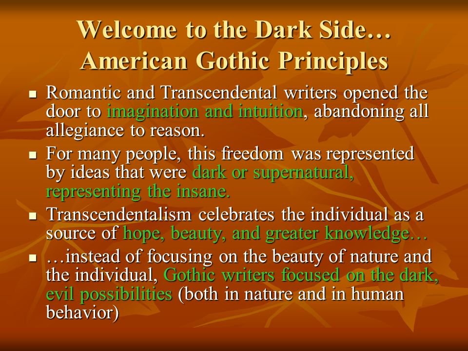 Welcome to the Dark Side… American Gothic Principles Romantic and Transcendental writers opened the door to imagination and intuition, abandoning all allegiance to reason.