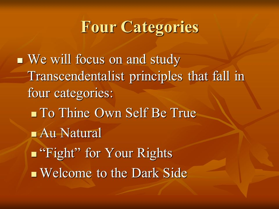 Four Categories We will focus on and study Transcendentalist principles that fall in four categories: We will focus on and study Transcendentalist principles that fall in four categories: To Thine Own Self Be True To Thine Own Self Be True Au Natural Au Natural Fight for Your Rights Fight for Your Rights Welcome to the Dark Side Welcome to the Dark Side