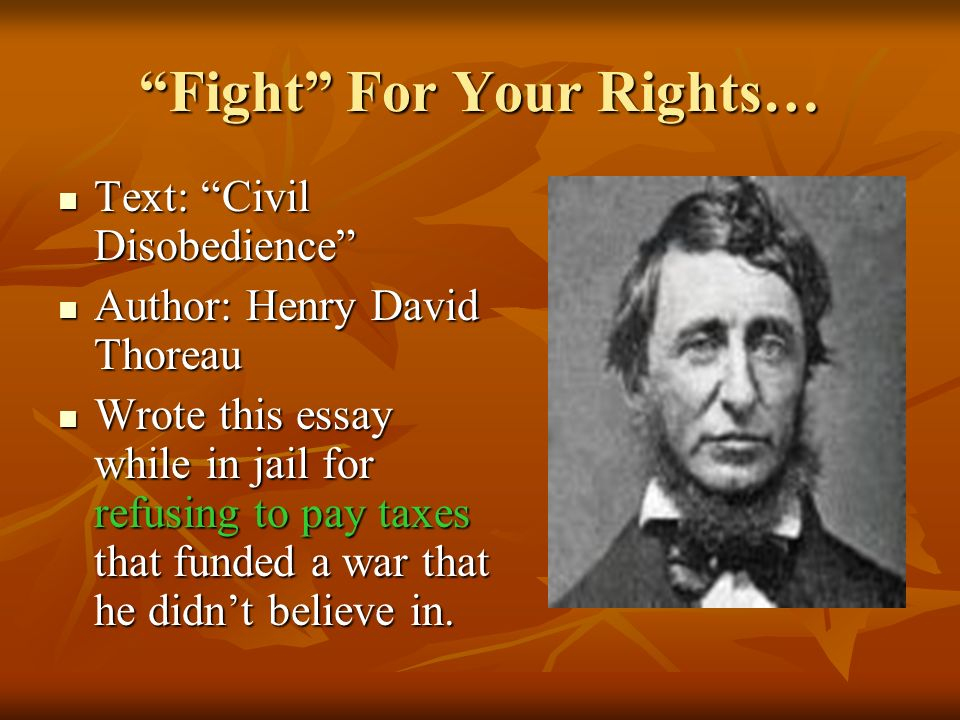 Fight For Your Rights… Text: Civil Disobedience Text: Civil Disobedience Author: Henry David Thoreau Author: Henry David Thoreau Wrote this essay while in jail for refusing to pay taxes that funded a war that he didn't believe in.