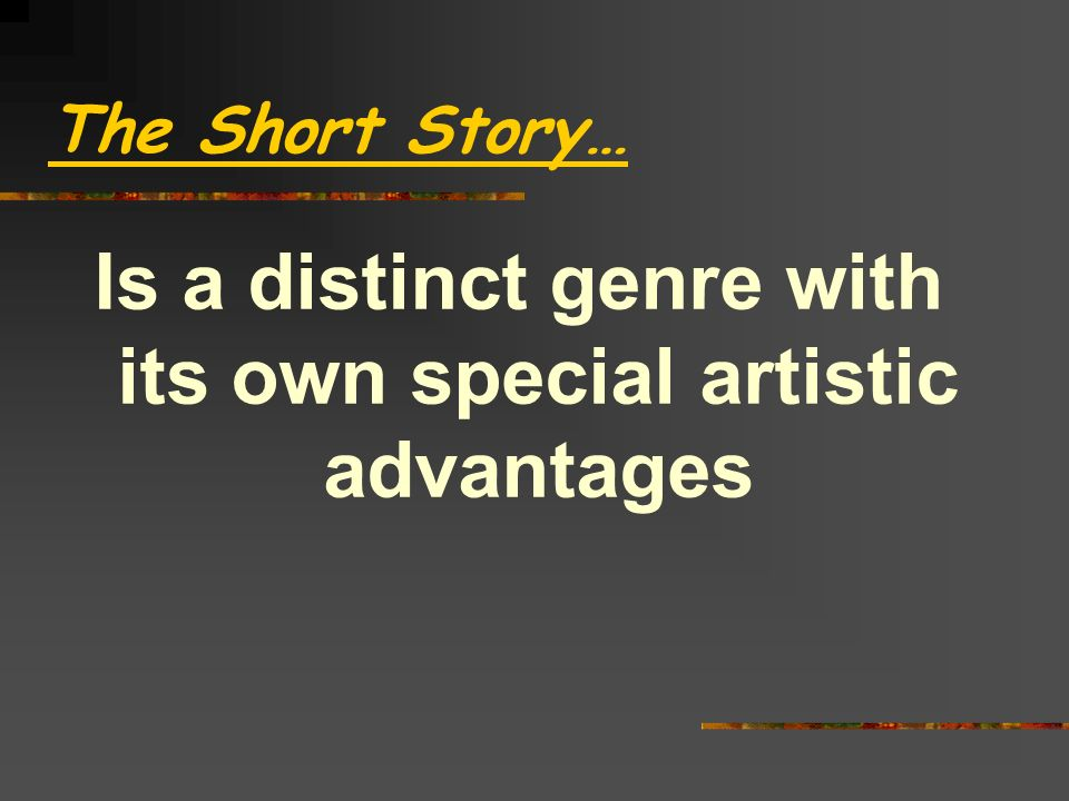 The Short Story… Is a distinct genre with its own special artistic advantages