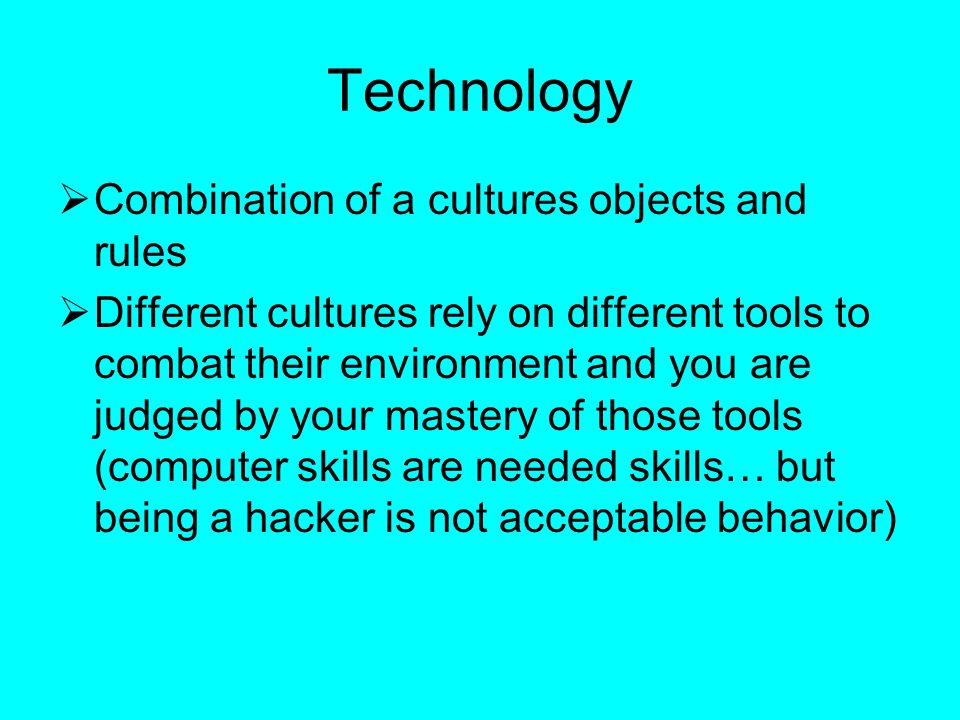 Technology  Combination of a cultures objects and rules  Different cultures rely on different tools to combat their environment and you are judged by your mastery of those tools (computer skills are needed skills… but being a hacker is not acceptable behavior)