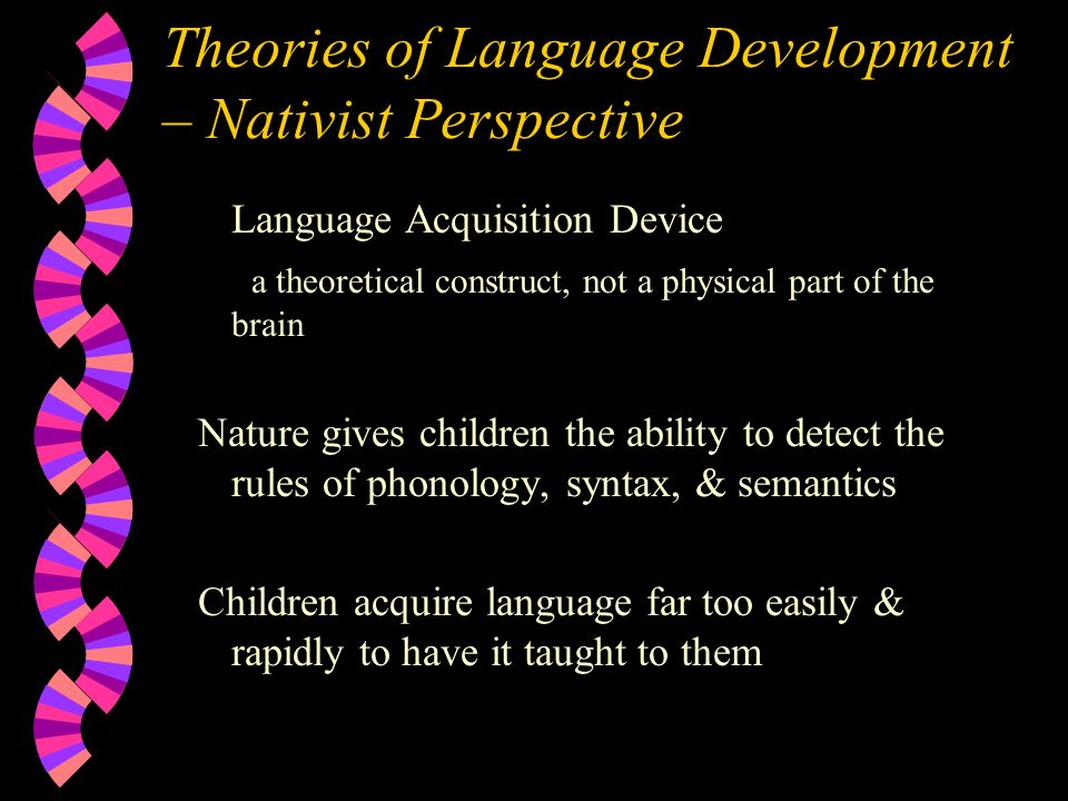 Theories of Language Development – Nativist Perspective Language Acquisition Device a theoretical construct, not a physical part of the brain Nature gives children the ability to detect the rules of phonology, syntax, & semantics Children acquire language far too easily & rapidly to have it taught to them