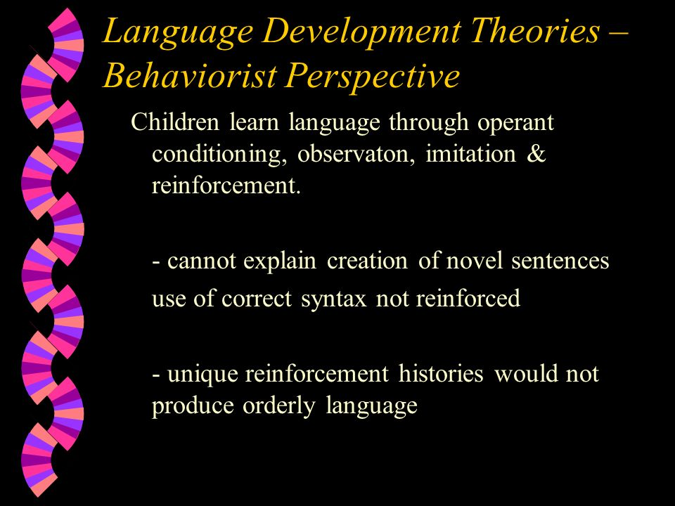 Language Development Theories – Behaviorist Perspective Children learn language through operant conditioning, observaton, imitation & reinforcement.