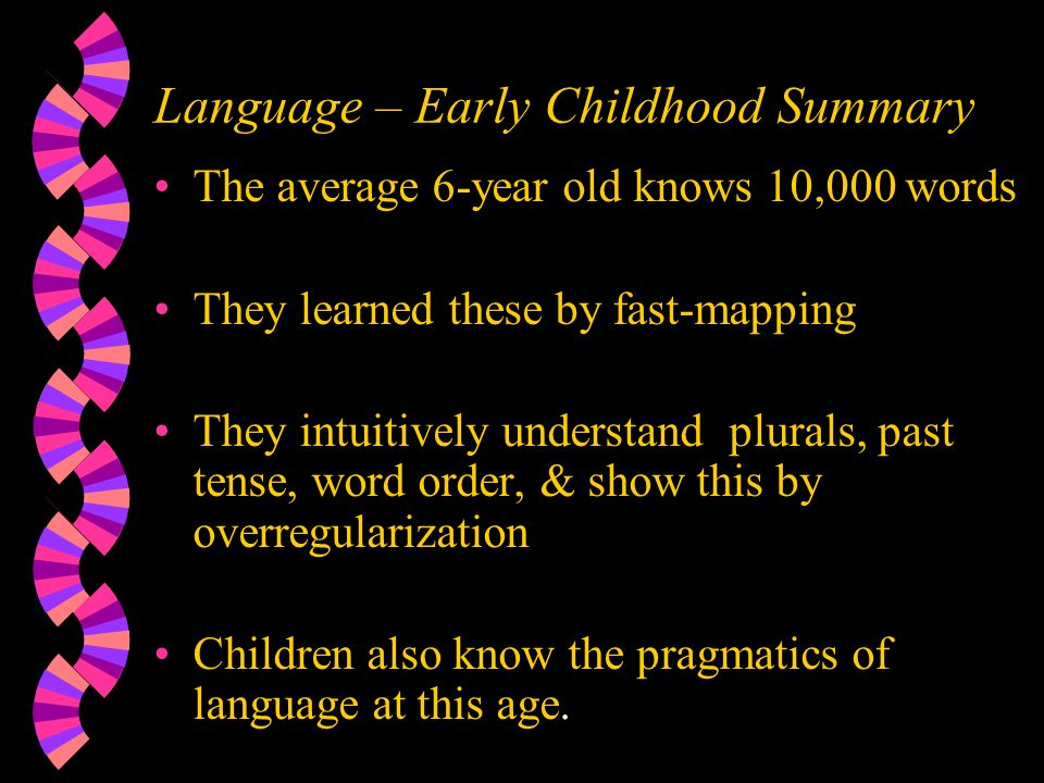 Language – Early Childhood Summary The average 6-year old knows 10,000 words They learned these by fast-mapping They intuitively understand plurals, past tense, word order, & show this by overregularization Children also know the pragmatics of language at this age.