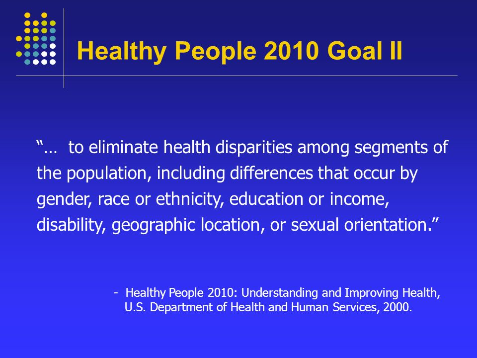 Healthy People 2010 Goal II … to eliminate health disparities among segments of the population, including differences that occur by gender, race or ethnicity, education or income, disability, geographic location, or sexual orientation. - Healthy People 2010: Understanding and Improving Health, U.S.