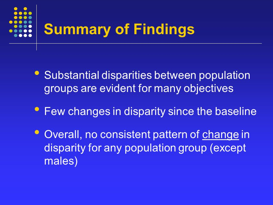 Summary of Findings Substantial disparities between population groups are evident for many objectives Few changes in disparity since the baseline Overall, no consistent pattern of change in disparity for any population group (except males)