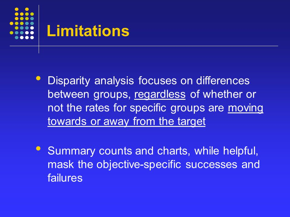 Limitations Disparity analysis focuses on differences between groups, regardless of whether or not the rates for specific groups are moving towards or away from the target Summary counts and charts, while helpful, mask the objective-specific successes and failures