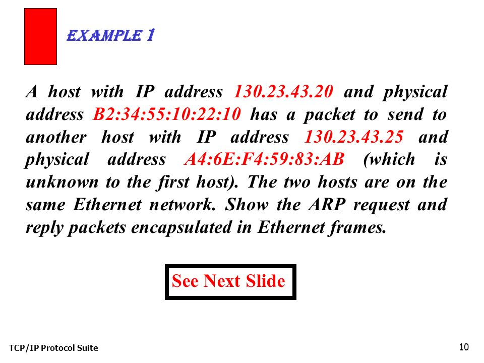 TCP/IP Protocol Suite 10 A host with IP address 130.23.43.20 and physical address B2:34:55:10:22:10 has a packet to send to another host with IP address 130.23.43.25 and physical address A4:6E:F4:59:83:AB (which is unknown to the first host).