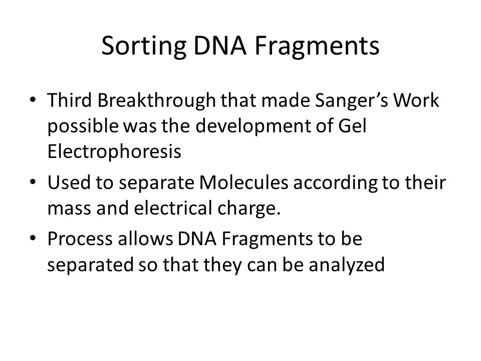 Sorting DNA Fragments Third Breakthrough that made Sanger's Work possible was the development of Gel Electrophoresis Used to separate Molecules according to their mass and electrical charge.