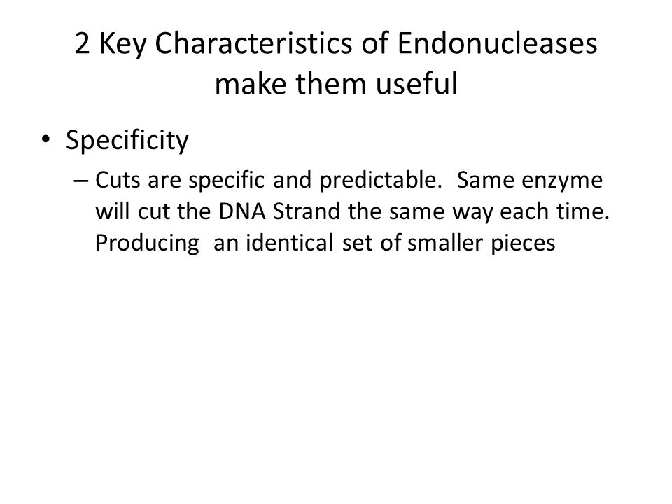 2 Key Characteristics of Endonucleases make them useful Specificity – Cuts are specific and predictable.