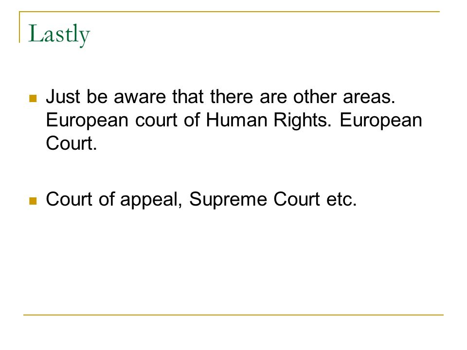 Lastly Just be aware that there are other areas. European court of Human Rights.