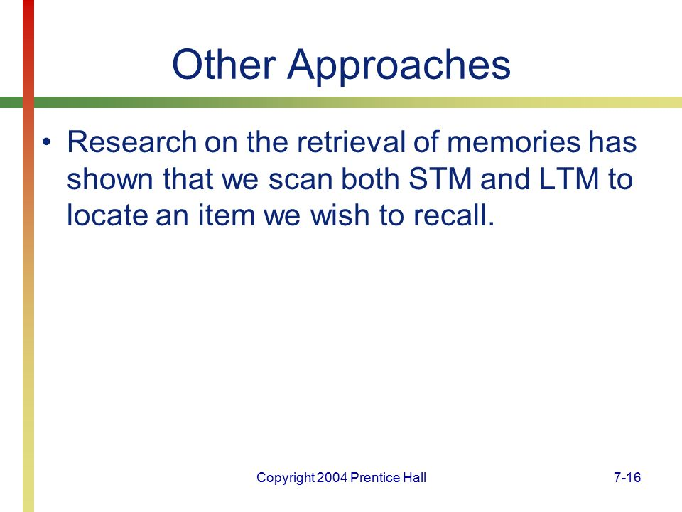 Copyright 2004 Prentice Hall7-16 Other Approaches Research on the retrieval of memories has shown that we scan both STM and LTM to locate an item we wish to recall.