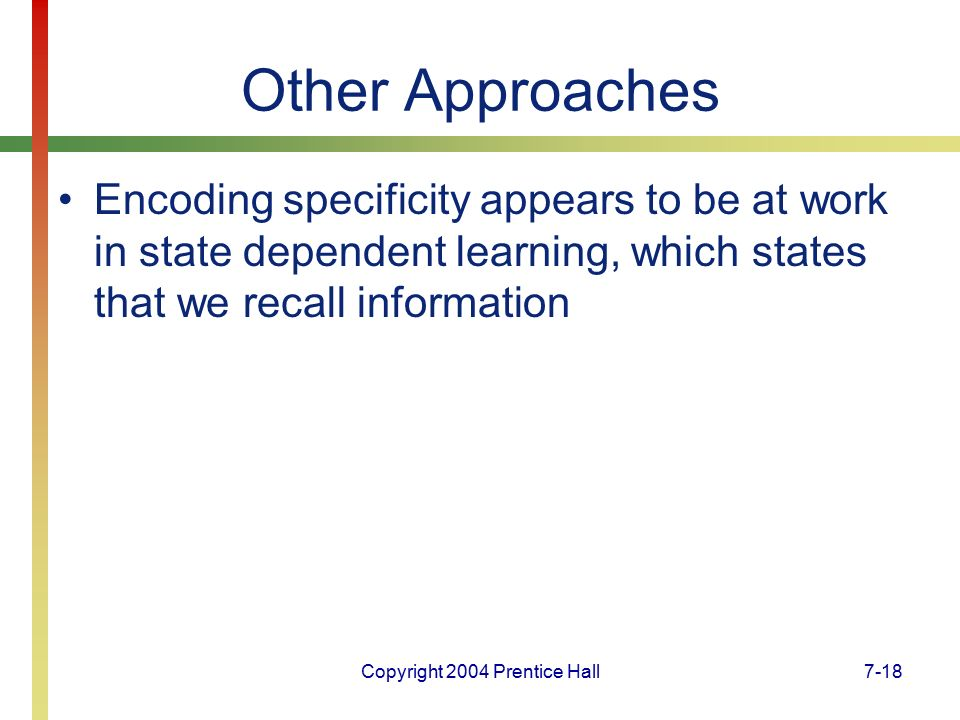 Copyright 2004 Prentice Hall7-18 Other Approaches Encoding specificity appears to be at work in state dependent learning, which states that we recall information