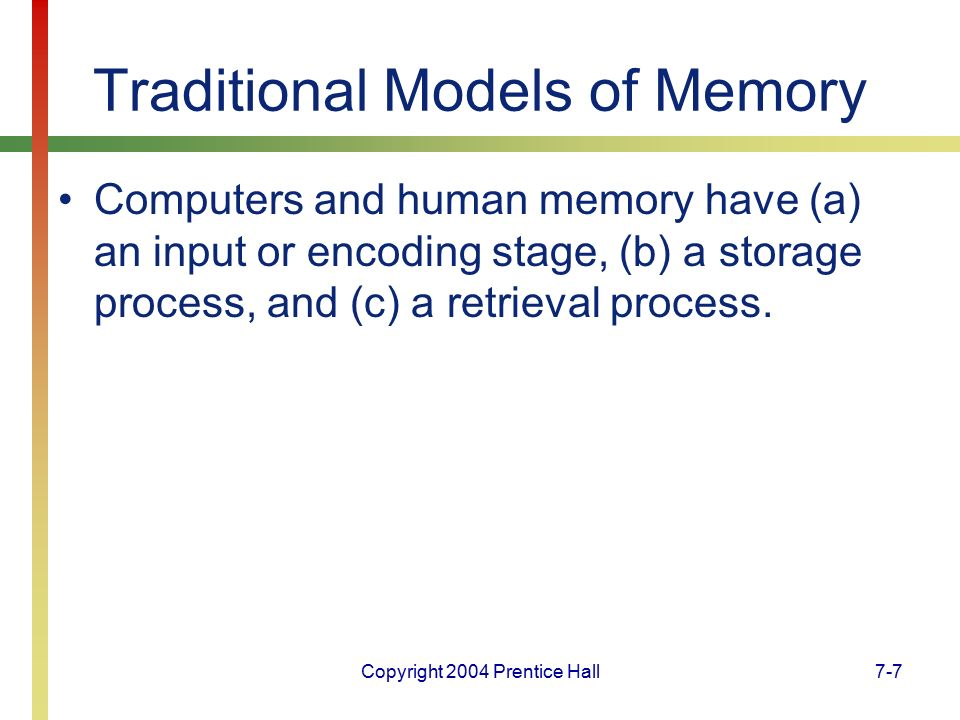 Copyright 2004 Prentice Hall7-7 Traditional Models of Memory Computers and human memory have (a) an input or encoding stage, (b) a storage process, and (c) a retrieval process.