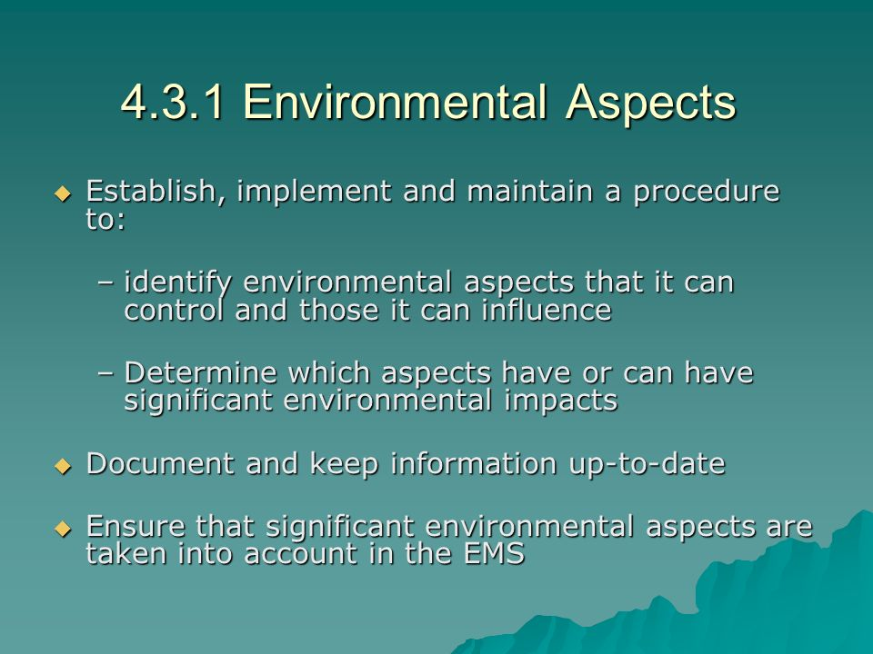 4.3.1 Environmental Aspects  Establish, implement and maintain a procedure to: –identify environmental aspects that it can control and those it can influence –Determine which aspects have or can have significant environmental impacts  Document and keep information up-to-date  Ensure that significant environmental aspects are taken into account in the EMS