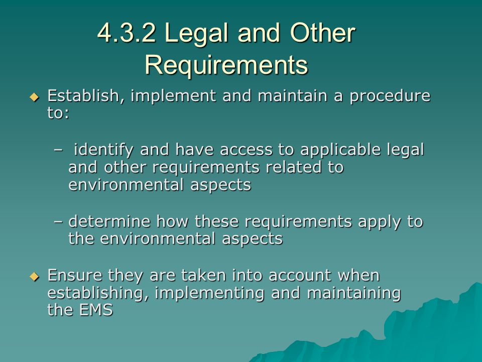 4.3.2 Legal and Other Requirements  Establish, implement and maintain a procedure to: – identify and have access to applicable legal and other requirements related to environmental aspects –determine how these requirements apply to the environmental aspects  Ensure they are taken into account when establishing, implementing and maintaining the EMS