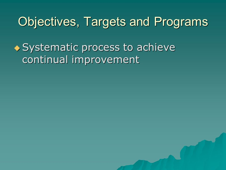 Objectives, Targets and Programs  Systematic process to achieve continual improvement