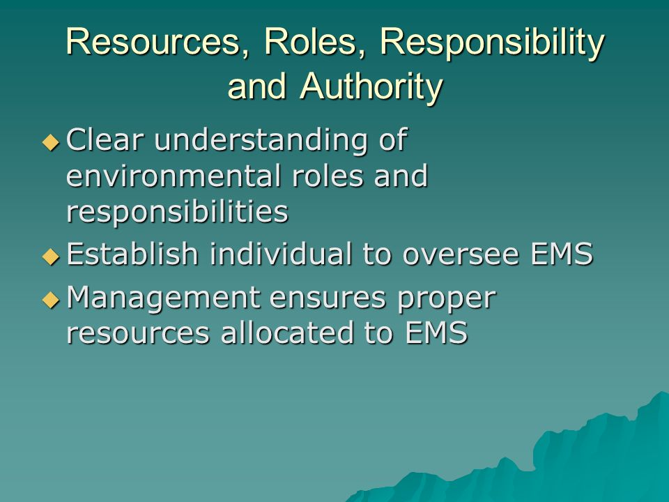 Resources, Roles, Responsibility and Authority  Clear understanding of environmental roles and responsibilities  Establish individual to oversee EMS  Management ensures proper resources allocated to EMS