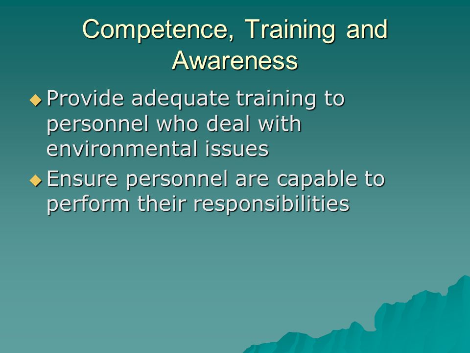 Competence, Training and Awareness  Provide adequate training to personnel who deal with environmental issues  Ensure personnel are capable to perform their responsibilities
