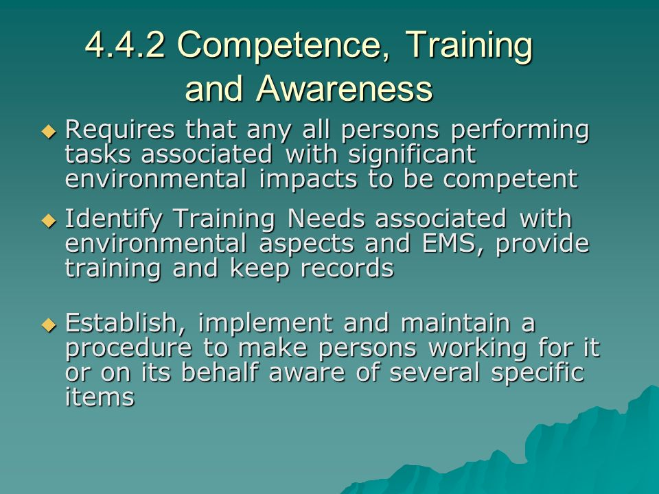 4.4.2 Competence, Training and Awareness  Requires that any all persons performing tasks associated with significant environmental impacts to be competent  Identify Training Needs associated with environmental aspects and EMS, provide training and keep records  Establish, implement and maintain a procedure to make persons working for it or on its behalf aware of several specific items