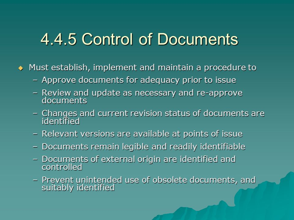 4.4.5 Control of Documents  Must establish, implement and maintain a procedure to –Approve documents for adequacy prior to issue –Review and update as necessary and re-approve documents –Changes and current revision status of documents are identified –Relevant versions are available at points of issue –Documents remain legible and readily identifiable –Documents of external origin are identified and controlled –Prevent unintended use of obsolete documents, and suitably identified