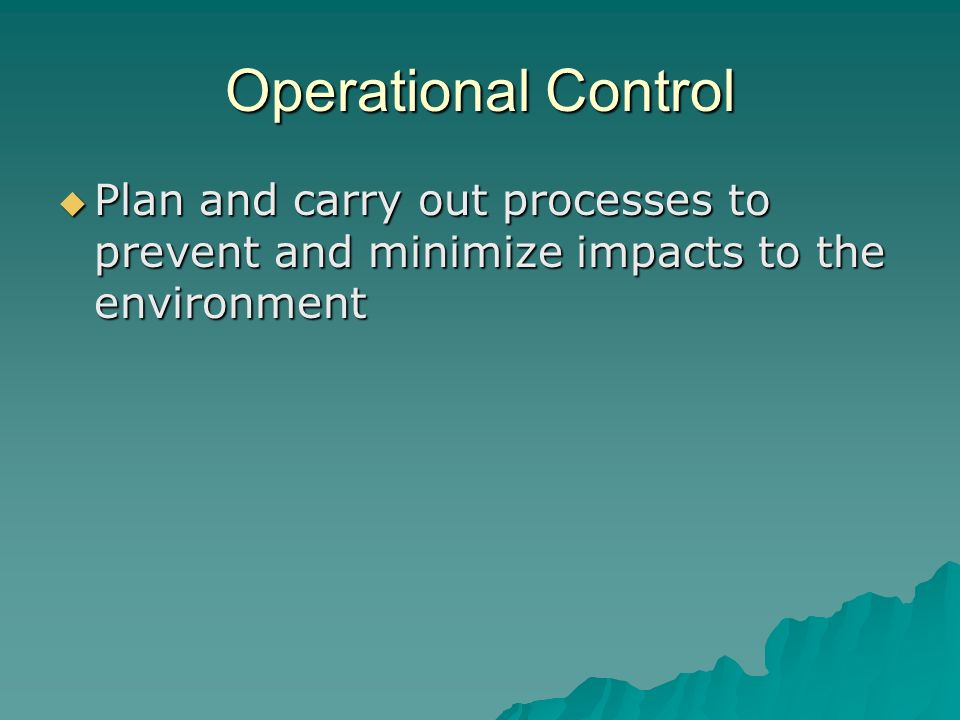 Operational Control  Plan and carry out processes to prevent and minimize impacts to the environment