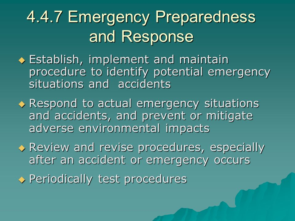4.4.7 Emergency Preparedness and Response  Establish, implement and maintain procedure to identify potential emergency situations and accidents  Respond to actual emergency situations and accidents, and prevent or mitigate adverse environmental impacts  Review and revise procedures, especially after an accident or emergency occurs  Periodically test procedures