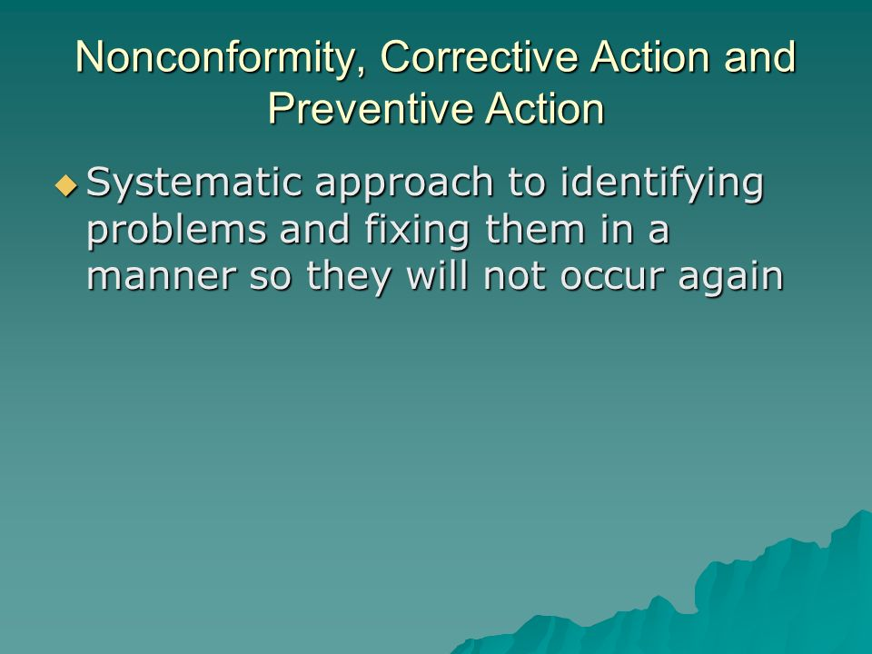 Nonconformity, Corrective Action and Preventive Action  Systematic approach to identifying problems and fixing them in a manner so they will not occur again