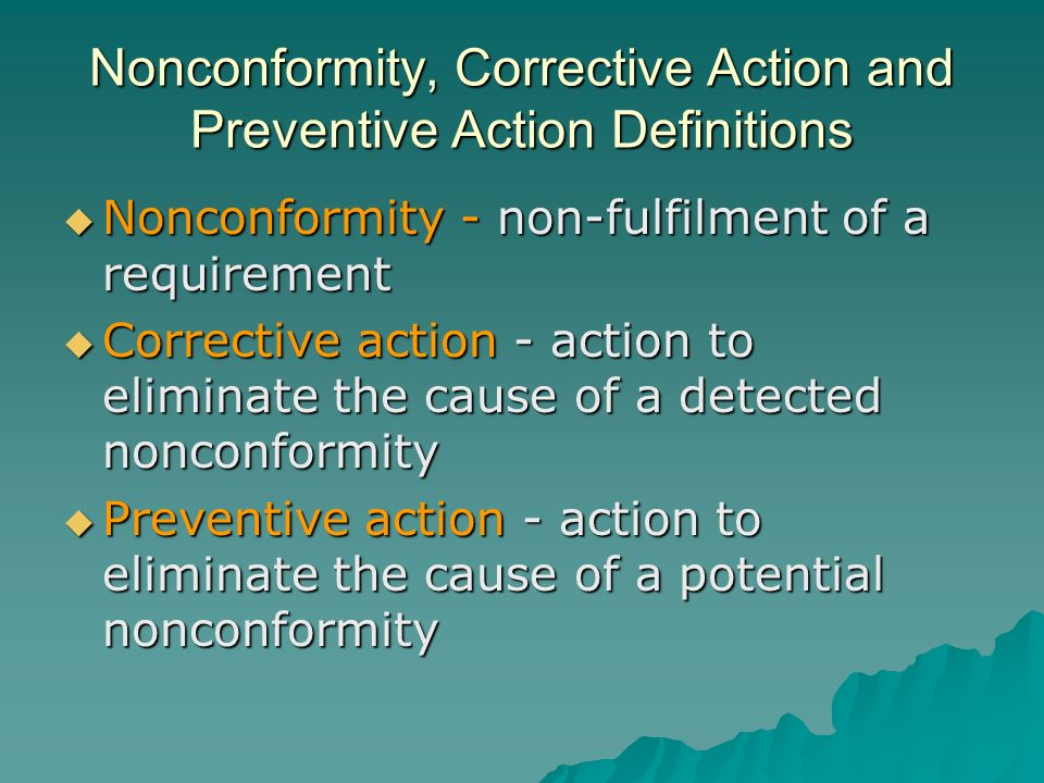 Nonconformity, Corrective Action and Preventive Action Definitions  Nonconformity - non-fulfilment of a requirement  Corrective action - action to eliminate the cause of a detected nonconformity  Preventive action - action to eliminate the cause of a potential nonconformity