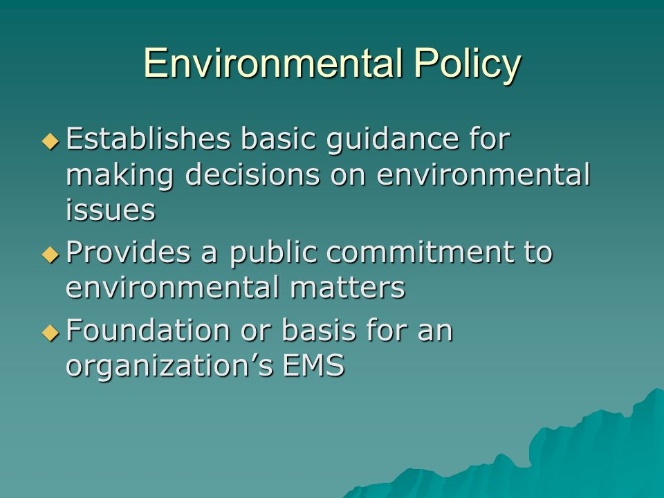 Environmental Policy  Establishes basic guidance for making decisions on environmental issues  Provides a public commitment to environmental matters  Foundation or basis for an organization's EMS