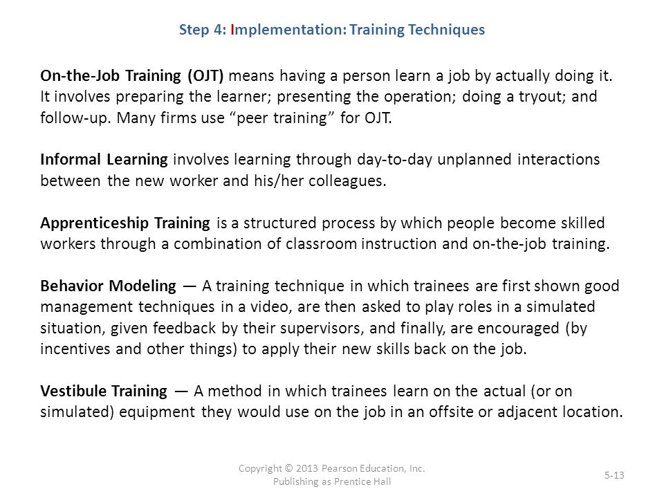 Step 4: Implementation: Training Techniques On-the-Job Training (OJT) means having a person learn a job by actually doing it.