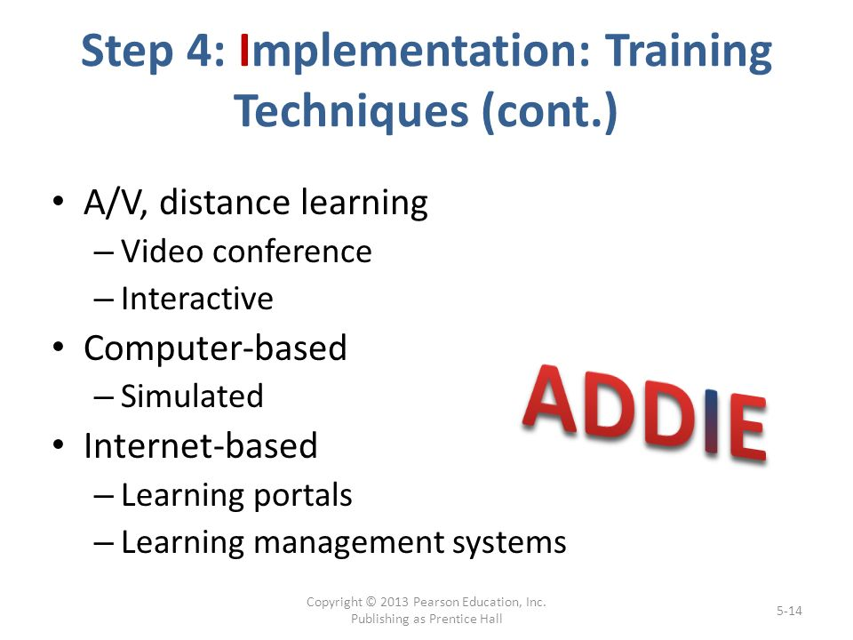 Step 4: Implementation: Training Techniques (cont.) A/V, distance learning – Video conference – Interactive Computer-based – Simulated Internet-based – Learning portals – Learning management systems Copyright © 2013 Pearson Education, Inc.