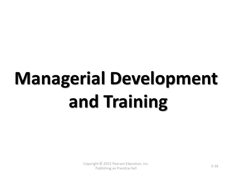 Managerial Development and Training Copyright © 2013 Pearson Education, Inc.