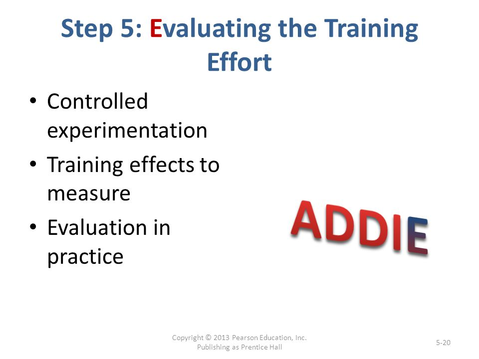 Step 5: Evaluating the Training Effort Controlled experimentation Training effects to measure Evaluation in practice Copyright © 2013 Pearson Education, Inc.