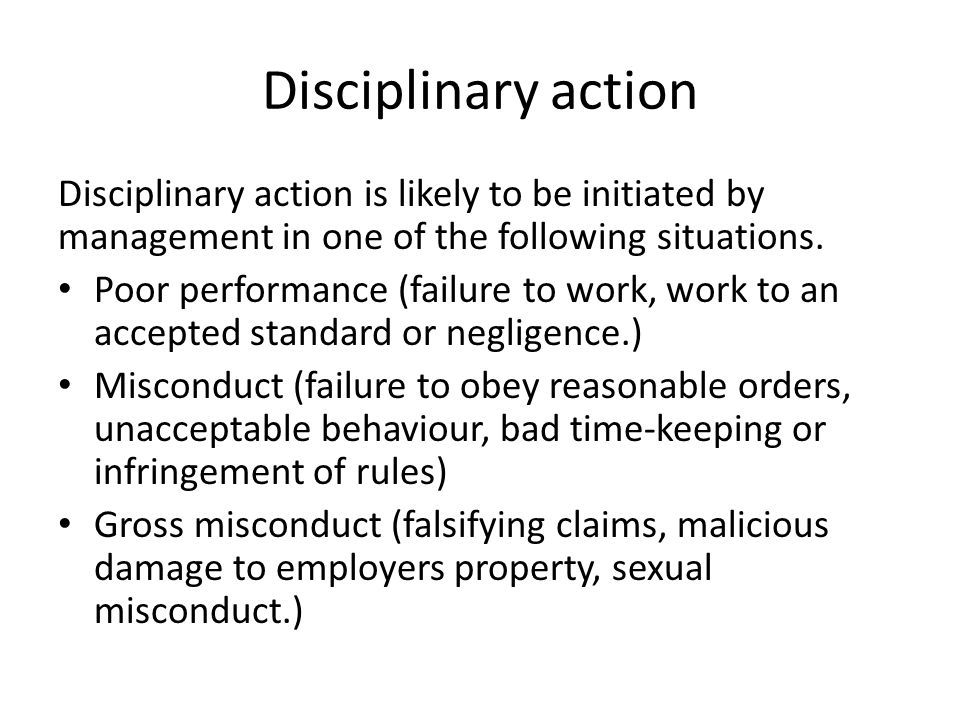 Disciplinary action Disciplinary action is likely to be initiated by management in one of the following situations.