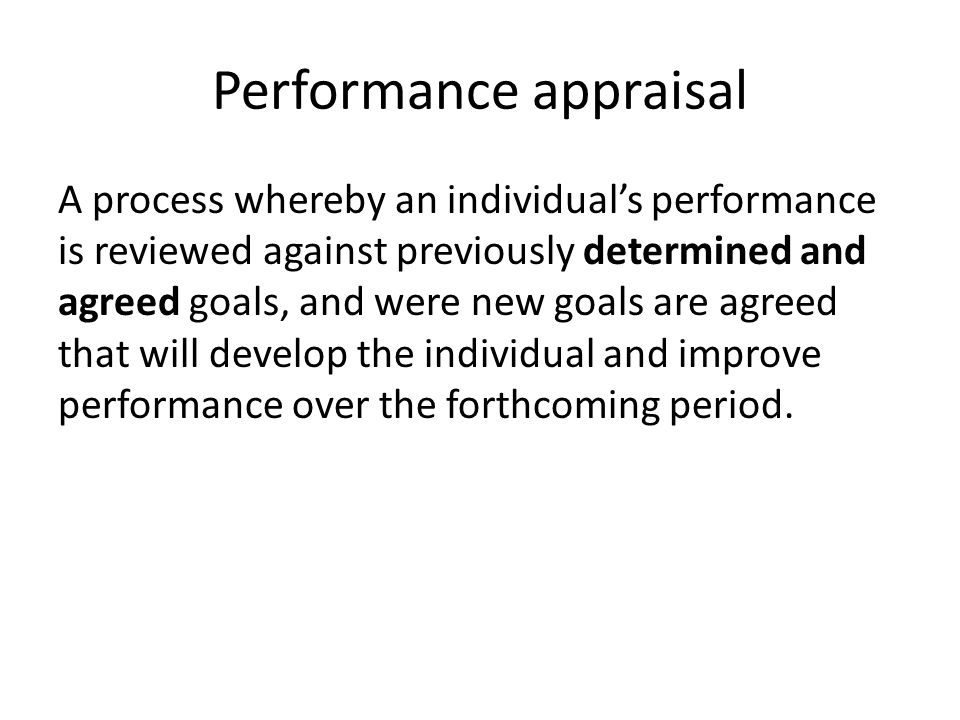 Performance appraisal A process whereby an individual's performance is reviewed against previously determined and agreed goals, and were new goals are agreed that will develop the individual and improve performance over the forthcoming period.