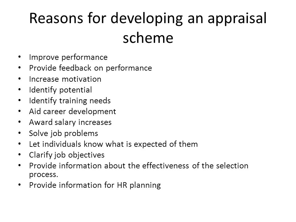Reasons for developing an appraisal scheme Improve performance Provide feedback on performance Increase motivation Identify potential Identify training needs Aid career development Award salary increases Solve job problems Let individuals know what is expected of them Clarify job objectives Provide information about the effectiveness of the selection process.
